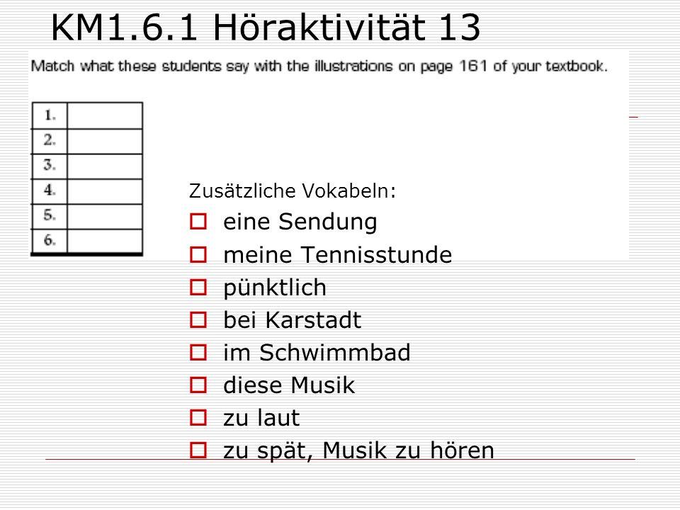 KM1.6.1 Höraktivität 13 Zusätzliche Vokabeln:  eine Sendung  meine Tennisstunde  pünktlich  bei Karstadt  im Schwimmbad  diese Musik  zu laut 