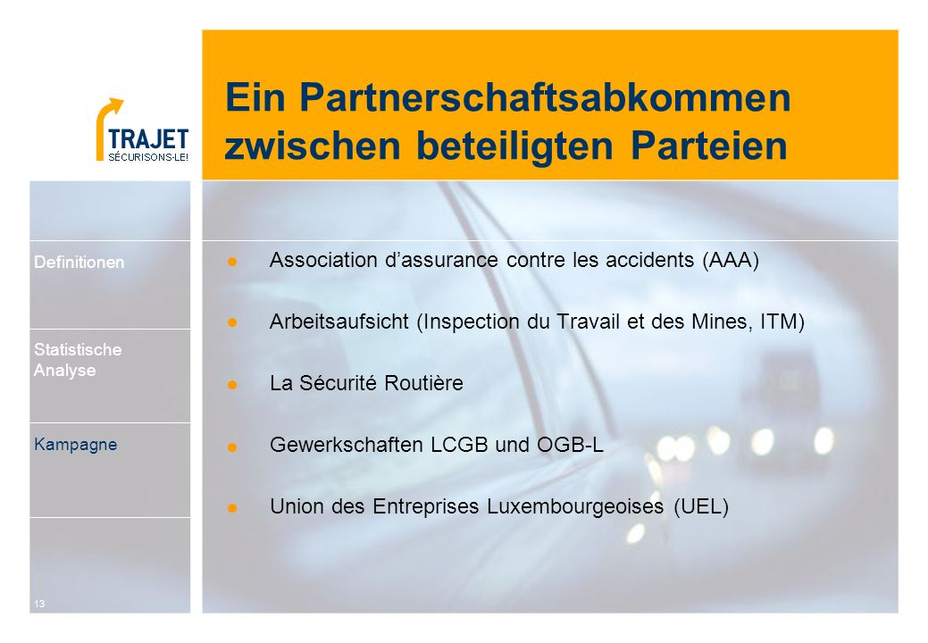 13 Ein Partnerschaftsabkommen zwischen beteiligten Parteien Association d'assurance contre les accidents (AAA) Arbeitsaufsicht (Inspection du Travail et des Mines, ITM) La Sécurité Routière Gewerkschaften LCGB und OGB-L Union des Entreprises Luxembourgeoises (UEL) Definitionen Statistische Analyse Kampagne
