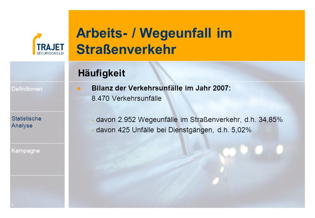 4 Bilanz der Verkehrsunfälle im Jahr 2007: 8.470 Verkehrsunfälle - davon 2.952 Wegeunfälle im Straßenverkehr, d.h. 34,85% - davon 425 Unfälle bei Dien