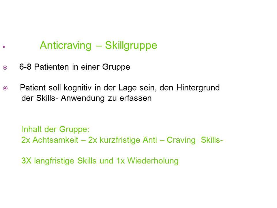  Anticraving – Skillgruppe  6-8 Patienten in einer Gruppe  Patient soll kognitiv in der Lage sein, den Hintergrund der Skills- Anwendung zu erfasse