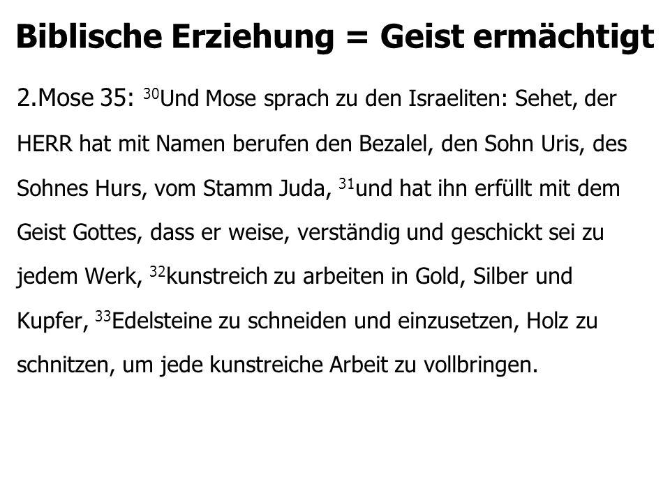 Biblische Erziehung = Geist ermächtigt 2.Mose 35: 30 Und Mose sprach zu den Israeliten: Sehet, der HERR hat mit Namen berufen den Bezalel, den Sohn Ur