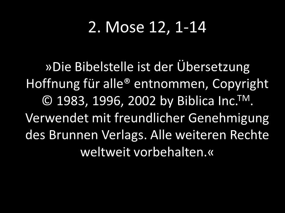 2. Mose 12, 1-14 »Die Bibelstelle ist der Übersetzung Hoffnung für alle® entnommen, Copyright © 1983, 1996, 2002 by Biblica Inc. TM. Verwendet mit fre
