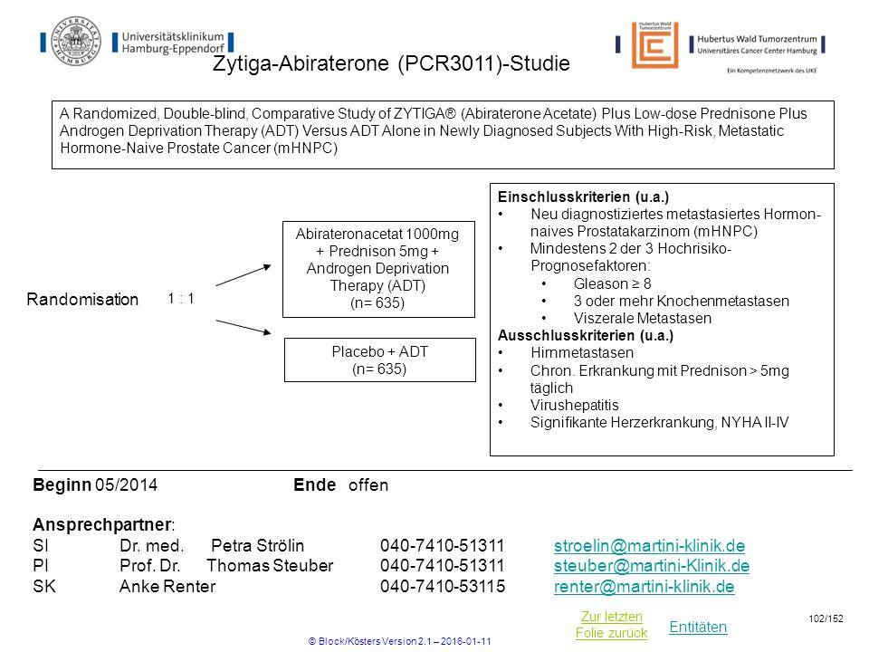 Entitäten Zur letzten Folie zurück Zytiga-Abiraterone (PCR3011)-Studie Einschlusskriterien (u.a.) Neu diagnostiziertes metastasiertes Hormon- naives Prostatakarzinom (mHNPC) Mindestens 2 der 3 Hochrisiko- Prognosefaktoren: Gleason ≥ 8 3 oder mehr Knochenmetastasen Viszerale Metastasen Ausschlusskriterien (u.a.) Hirnmetastasen Chron.