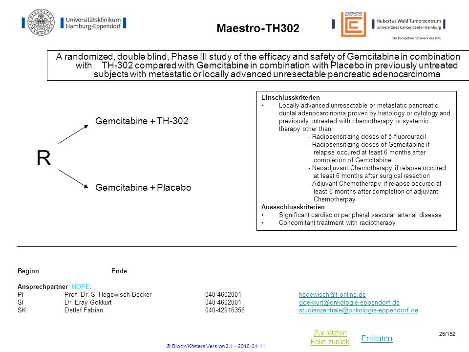 Entitäten Zur letzten Folie zurück Maestro-TH302 A randomized, double blind, Phase III study of the efficacy and safety of Gemcitabine in combination with TH-302 compared with Gemcitabine in combination with Placebo in previously untreated subjects with metastatic or locally advanced unresectable pancreatic adenocarcinoma BeginnEnde Ansprechpartner HOPE: PIProf.