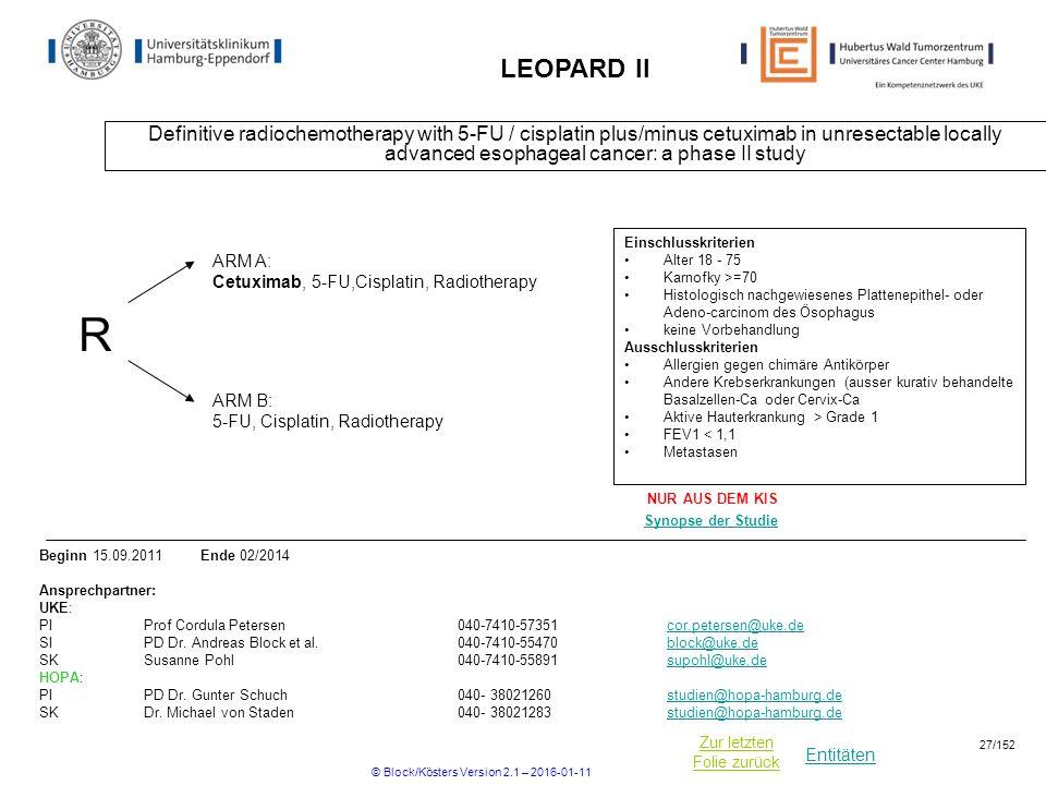 Entitäten Zur letzten Folie zurück LEOPARD II Definitive radiochemotherapy with 5-FU / cisplatin plus/minus cetuximab in unresectable locally advanced esophageal cancer: a phase II study R ARM B: 5-FU, Cisplatin, Radiotherapy ARM A: Cetuximab, 5-FU,Cisplatin, Radiotherapy Einschlusskriterien Alter 18 - 75 Karnofky >=70 Histologisch nachgewiesenes Plattenepithel- oder Adeno-carcinom des Ösophagus keine Vorbehandlung Ausschlusskriterien Allergien gegen chimäre Antikörper Andere Krebserkrankungen (ausser kurativ behandelte Basalzellen-Ca oder Cervix-Ca Aktive Hauterkrankung > Grade 1 FEV1 < 1,1 Metastasen Beginn 15.09.2011 Ende 02/2014 Ansprechpartner: UKE: PIProf Cordula Petersen040-7410-57351cor.petersen@uke.decor.petersen@uke.de SIPD Dr.