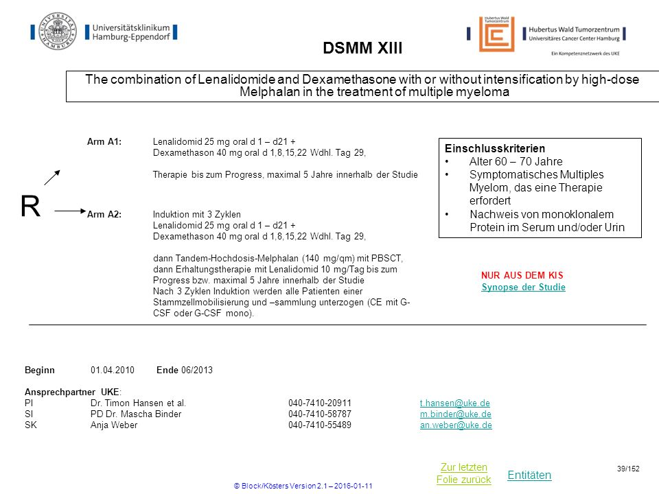 Entitäten Zur letzten Folie zurück DSMM XIII The combination of Lenalidomide and Dexamethasone with or without intensification by high-dose Melphalan in the treatment of multiple myeloma R Beginn Ende 06/2013 Ansprechpartner UKE: PIDr.