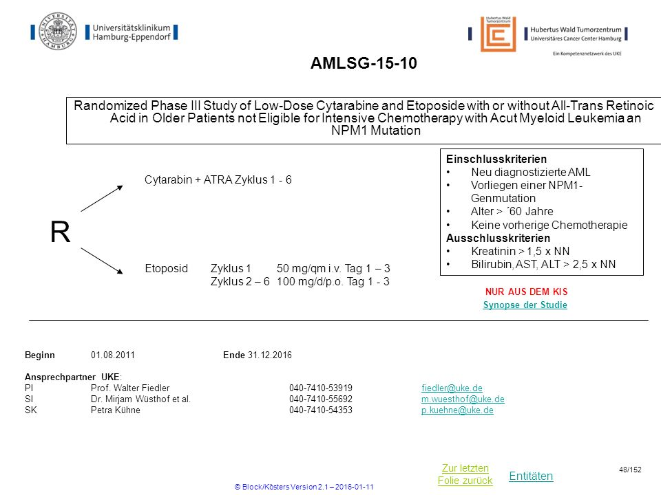 Entitäten Zur letzten Folie zurück AMLSG Randomized Phase III Study of Low-Dose Cytarabine and Etoposide with or without All-Trans Retinoic Acid in Older Patients not Eligible for Intensive Chemotherapy with Acut Myeloid Leukemia an NPM1 Mutation R Beginn Ende Ansprechpartner UKE: PIProf.
