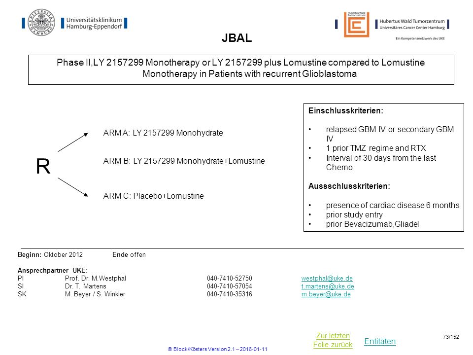 Entitäten Zur letzten Folie zurück JBAL Phase II,LY Monotherapy or LY plus Lomustine compared to Lomustine Monotherapy in Patients with recurrent Glioblastoma R ARM C: Placebo+Lomustine Einschlusskriterien: relapsed GBM IV or secondary GBM IV 1 prior TMZ regime and RTX Interval of 30 days from the last Chemo Aussschlusskriterien: presence of cardiac disease 6 months prior study entry prior Bevacizumab,Gliadel Beginn: Oktober 2012 Ende offen Ansprechpartner UKE: PIProf.