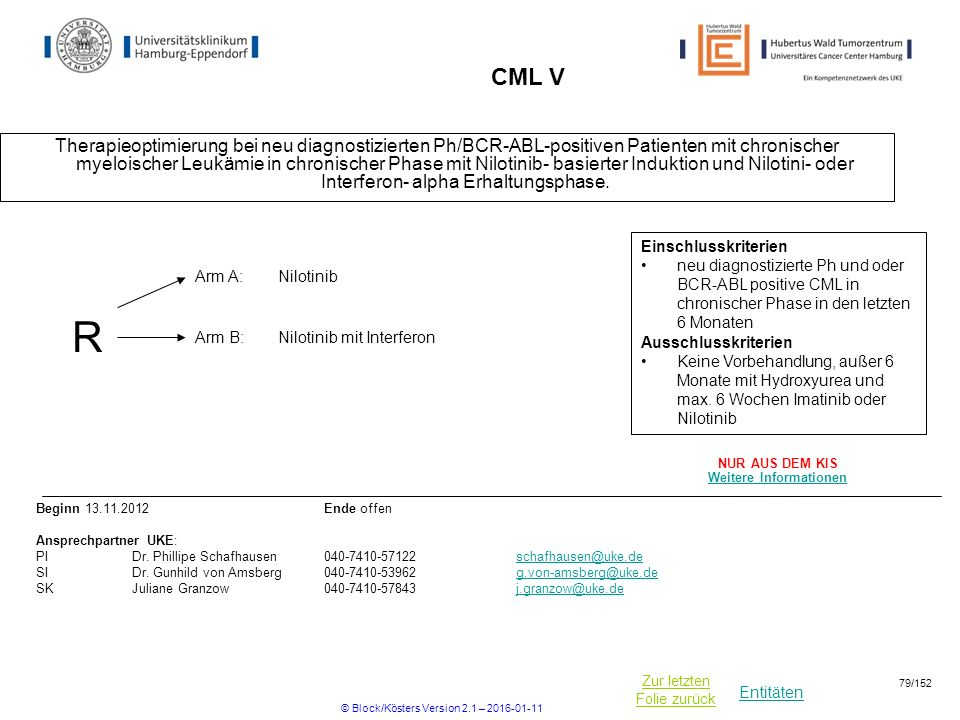Entitäten Zur letzten Folie zurück CML V Therapieoptimierung bei neu diagnostizierten Ph/BCR-ABL-positiven Patienten mit chronischer myeloischer Leukämie in chronischer Phase mit Nilotinib- basierter Induktion und Nilotini- oder Interferon- alpha Erhaltungsphase.