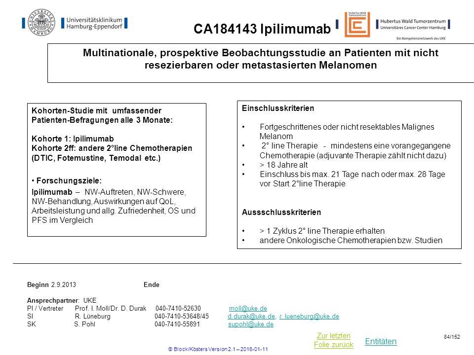 Entitäten Zur letzten Folie zurück CA184143 Ipilimumab Multinationale, prospektive Beobachtungsstudie an Patienten mit nicht resezierbaren oder metastasierten Melanomen Kohorten-Studie mit umfassender Patienten-Befragungen alle 3 Monate: Kohorte 1: Ipilimumab Kohorte 2ff: andere 2°line Chemotherapien (DTIC, Fotemustine, Temodal etc.) Forschungsziele: Ipilimumab – NW-Auftreten, NW-Schwere, NW-Behandlung, Auswirkungen auf QoL, Arbeitsleistung und allg.