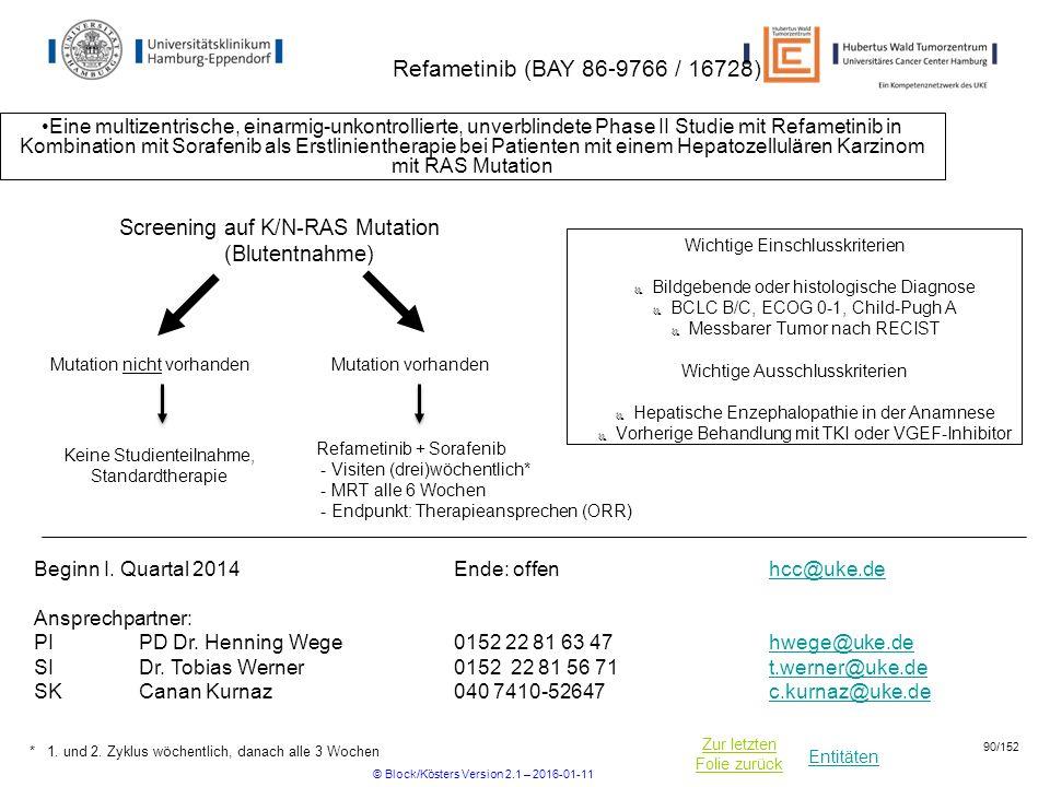 Entitäten Zur letzten Folie zurück Refametinib (BAY 86-9766 / 16728) Eine multizentrische, einarmig-unkontrollierte, unverblindete Phase II Studie mit Refametinib in Kombination mit Sorafenib als Erstlinientherapie bei Patienten mit einem Hepatozellulären Karzinom mit RAS Mutation Refametinib + Sorafenib - Visiten (drei)wöchentlich* - MRT alle 6 Wochen - Endpunkt: Therapieansprechen (ORR) Wichtige Einschlusskriterien  Bildgebende oder histologische Diagnose  BCLC B/C, ECOG 0-1, Child-Pugh A  Messbarer Tumor nach RECIST Wichtige Ausschlusskriterien  Hepatische Enzephalopathie in der Anamnese  Vorherige Behandlung mit TKI oder VGEF-Inhibitor Beginn I.