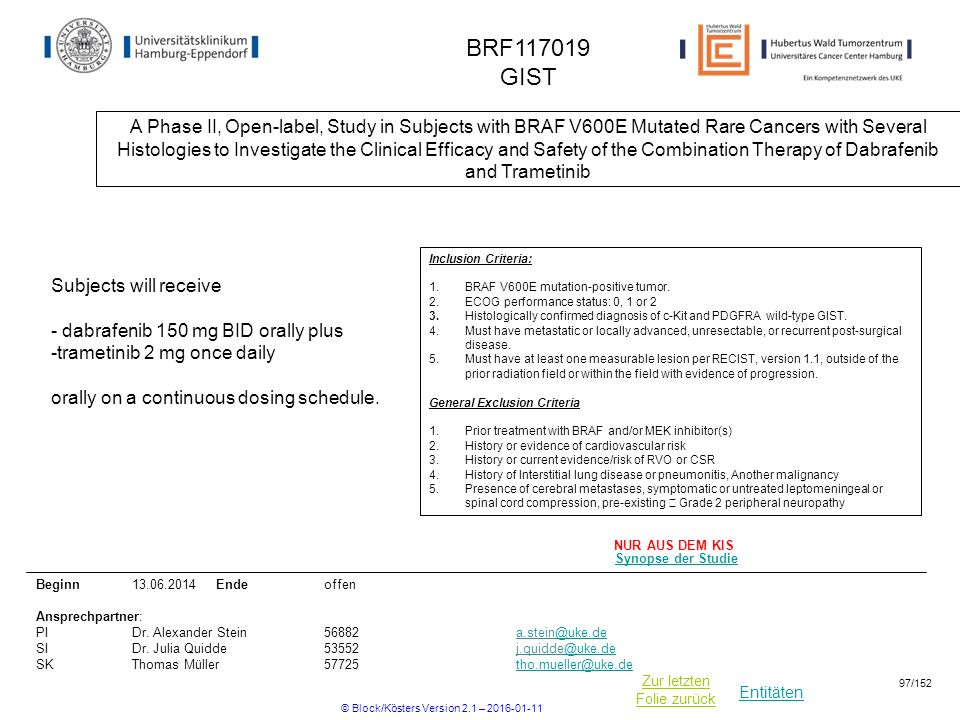 Entitäten Zur letzten Folie zurück BRF GIST A Phase II, Open-label, Study in Subjects with BRAF V600E Mutated Rare Cancers with Several Histologies to Investigate the Clinical Efficacy and Safety of the Combination Therapy of Dabrafenib and Trametinib Beginn Ende offen Ansprechpartner: PIDr.