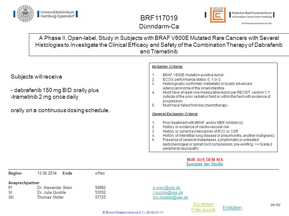 Entitäten Zur letzten Folie zurück BRF Dünndarm-Ca A Phase II, Open-label, Study in Subjects with BRAF V600E Mutated Rare Cancers with Several Histologies to Investigate the Clinical Efficacy and Safety of the Combination Therapy of Dabrafenib and Trametinib Beginn Ende offen Ansprechpartner: PIDr.
