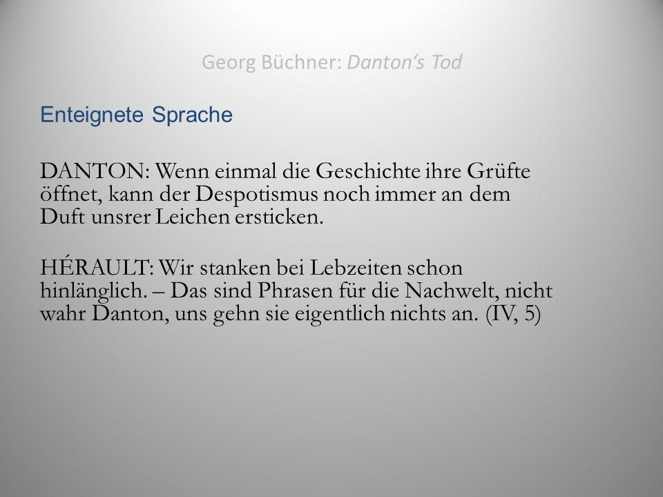 Georg Büchner: Danton's Tod Enteignete Sprache DANTON: Wenn einmal die Geschichte ihre Grüfte öffnet, kann der Despotismus noch immer an dem Duft unsrer Leichen ersticken.