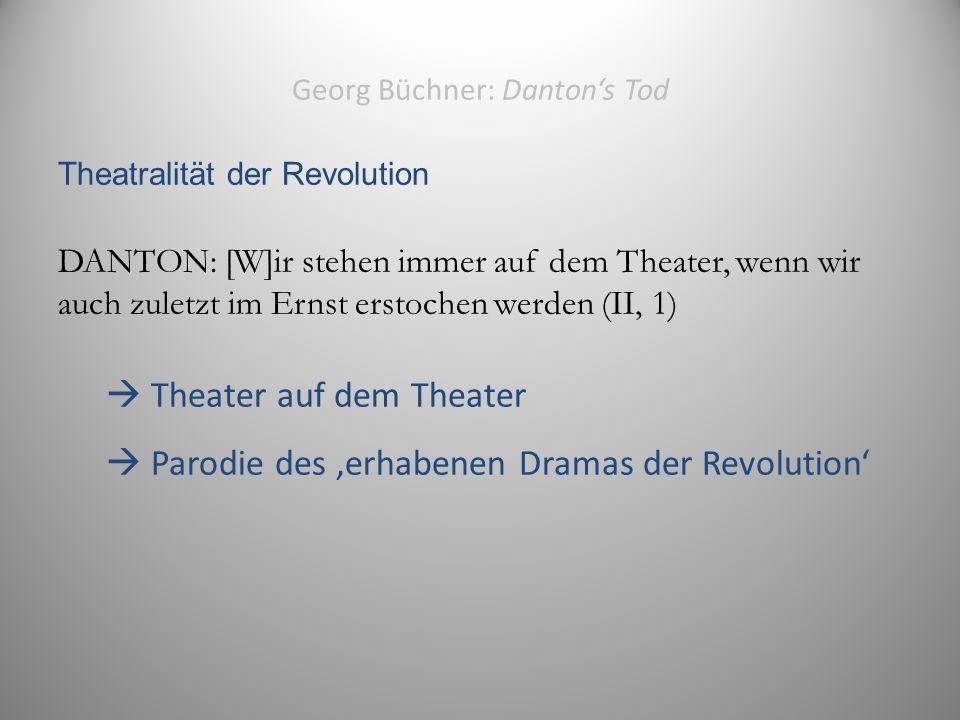 Georg Büchner: Danton's Tod Theatralität der Revolution DANTON: [W]ir stehen immer auf dem Theater, wenn wir auch zuletzt im Ernst erstochen werden (II, 1)  Theater auf dem Theater  Parodie des 'erhabenen Dramas der Revolution' 13
