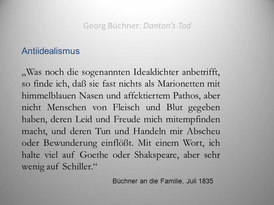 """Georg Büchner: Danton's Tod Antiidealismus """"Was noch die sogenannten Idealdichter anbetrifft, so finde ich, daß sie fast nichts als Marionetten mit himmelblauen Nasen und affektiertem Pathos, aber nicht Menschen von Fleisch und Blut gegeben haben, deren Leid und Freude mich mitempfinden macht, und deren Tun und Handeln mir Abscheu oder Bewunderung einflößt."""