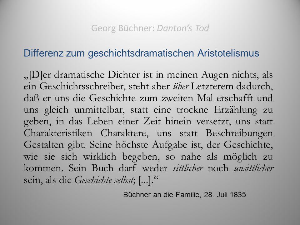 """Georg Büchner: Danton's Tod Differenz zum geschichtsdramatischen Aristotelismus """"[D]er dramatische Dichter ist in meinen Augen nichts, als ein Geschichtsschreiber, steht aber über Letzterem dadurch, daß er uns die Geschichte zum zweiten Mal erschafft und uns gleich unmittelbar, statt eine trockne Erzählung zu geben, in das Leben einer Zeit hinein versetzt, uns statt Charakteristiken Charaktere, uns statt Beschreibungen Gestalten gibt."""