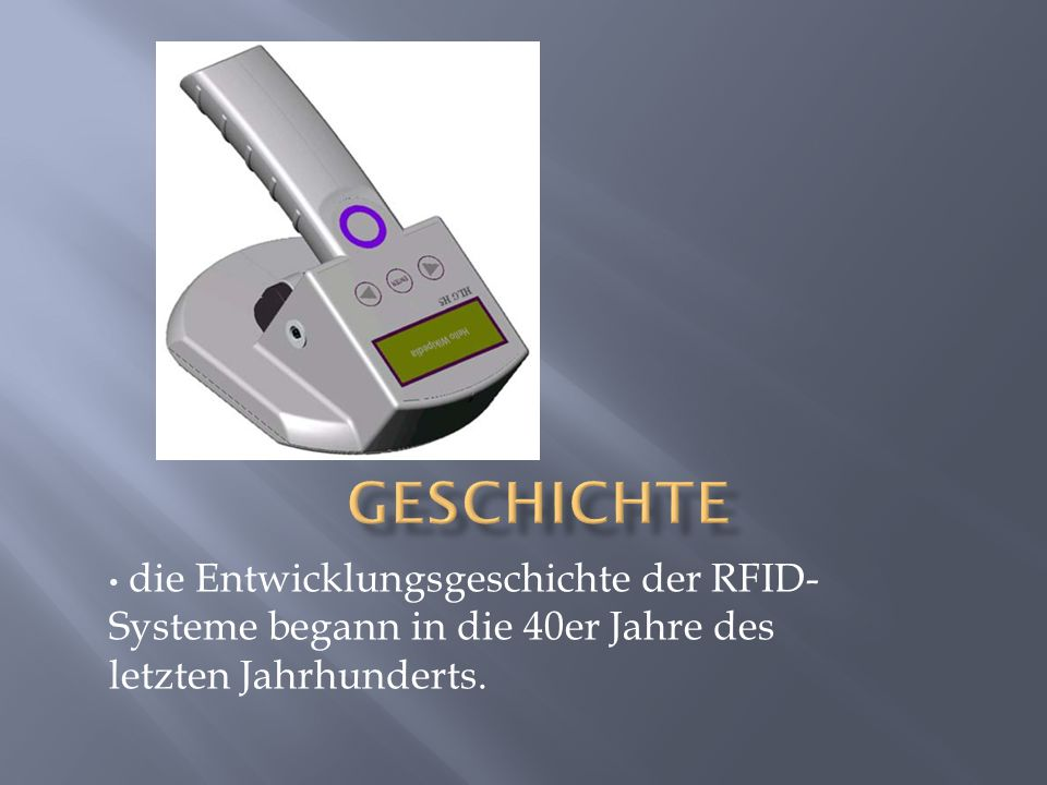 die Entwicklungsgeschichte der RFID- Systeme begann in die 40er Jahre des letzten Jahrhunderts.