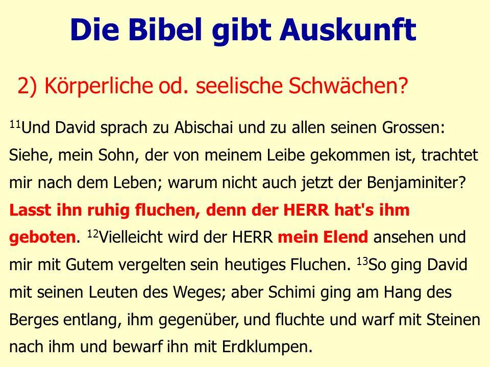 11 Und David sprach zu Abischai und zu allen seinen Grossen: Siehe, mein Sohn, der von meinem Leibe gekommen ist, trachtet mir nach dem Leben; warum nicht auch jetzt der Benjaminiter.
