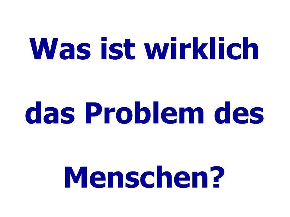 Was ist wirklich das Problem des Menschen?