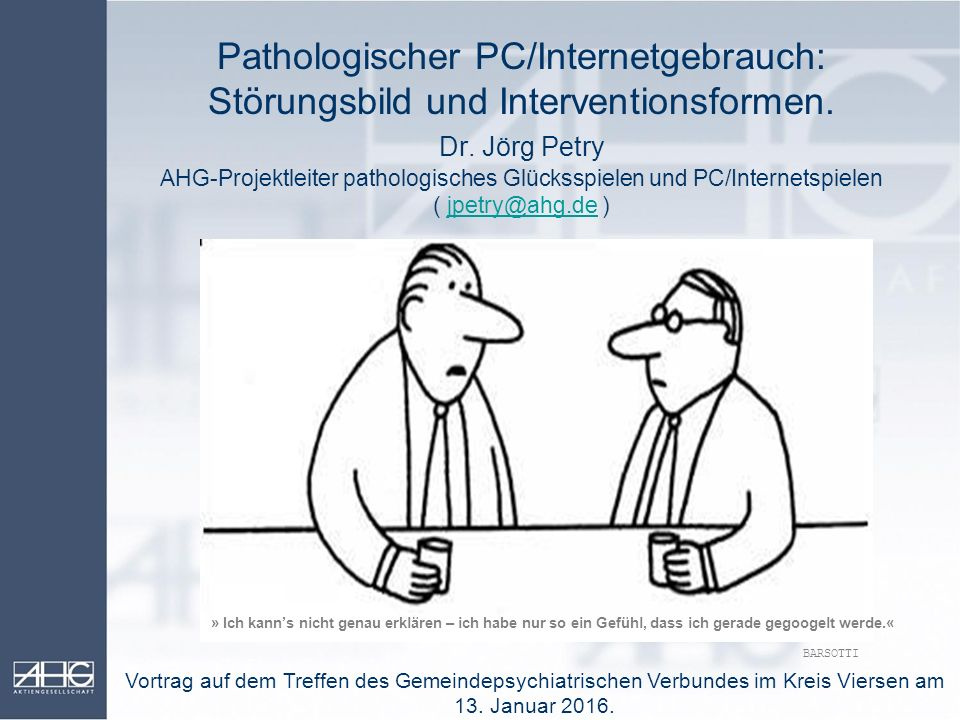 Pathologischer PC/Internetgebrauch: Störungsbild und Interventionsformen. Dr. Jörg Petry AHG-Projektleiter pathologisches Glücksspielen und PC/Interne