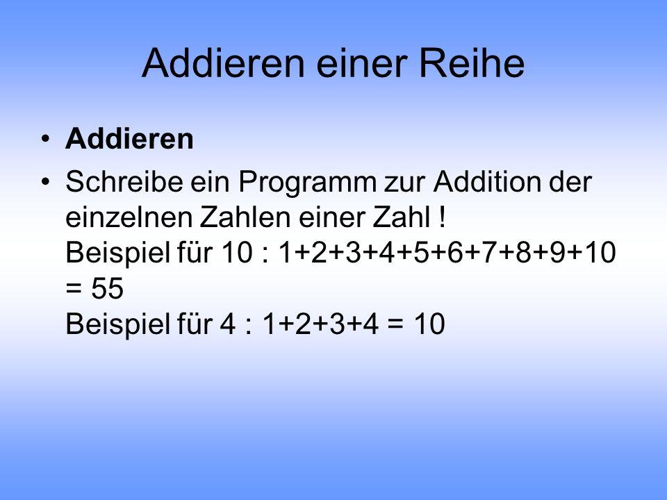 Addieren einer Reihe Addieren Schreibe ein Programm zur Addition der einzelnen Zahlen einer Zahl ! Beispiel für 10 : 1+2+3+4+5+6+7+8+9+10 = 55 Beispie