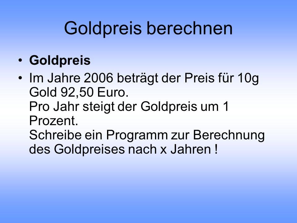 Goldpreis berechnen Goldpreis Im Jahre 2006 beträgt der Preis für 10g Gold 92,50 Euro. Pro Jahr steigt der Goldpreis um 1 Prozent. Schreibe ein Progra