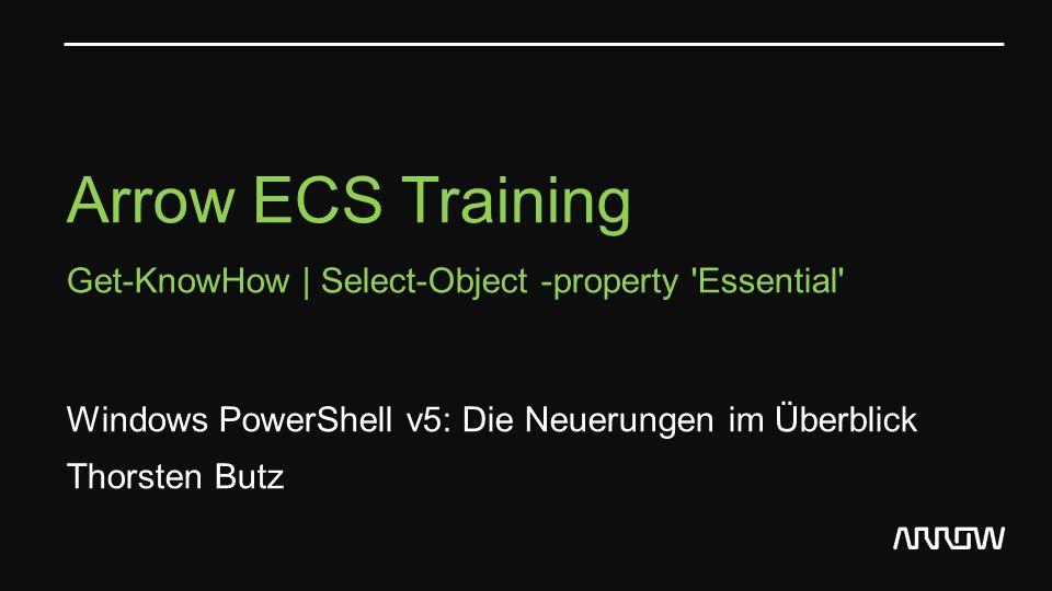 Arrow ECS Training Get-KnowHow | Select-Object -property 'Essential' Windows PowerShell v5: Die Neuerungen im Überblick Thorsten Butz