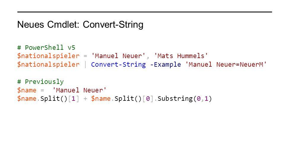 Neues Cmdlet: Convert-String # PowerShell v5 $nationalspieler = 'Manuel Neuer', 'Mats Hummels' $nationalspieler | Convert-String -Example 'Manuel Neue