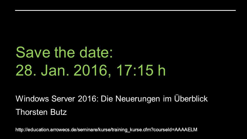 Save the date: 28. Jan. 2016, 17:15 h Windows Server 2016: Die Neuerungen im Überblick Thorsten Butz http://education.arrowecs.de/seminare/kurse/train