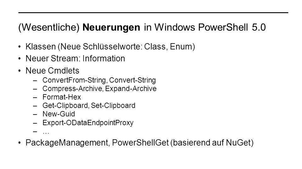 (Wesentliche) Neuerungen in Windows PowerShell 5.0 Klassen (Neue Schlüsselworte: Class, Enum) Neuer Stream: Information Neue Cmdlets –ConvertFrom-String, Convert-String –Compress-Archive, Expand-Archive –Format-Hex –Get-Clipboard, Set-Clipboard –New-Guid –Export-ODataEndpointProxy –… PackageManagement, PowerShellGet (basierend auf NuGet)