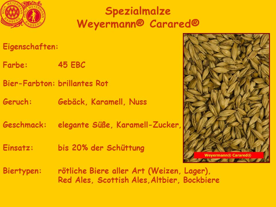 Spezialmalze Weyermann® Carared® Eigenschaften: Farbe: 45 EBC Bier-Farbton:brillantes Rot Geruch:Gebäck, Karamell, Nuss Geschmack:elegante Süße, Karam