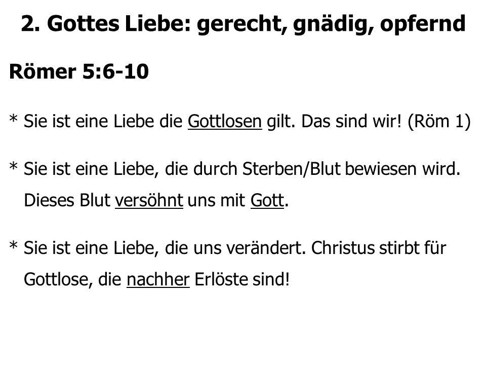 2. Gottes Liebe: gerecht, gnädig, opfernd Römer 5:6-10 * Sie ist eine Liebe die Gottlosen gilt. Das sind wir! (Röm 1) * Sie ist eine Liebe, die durch