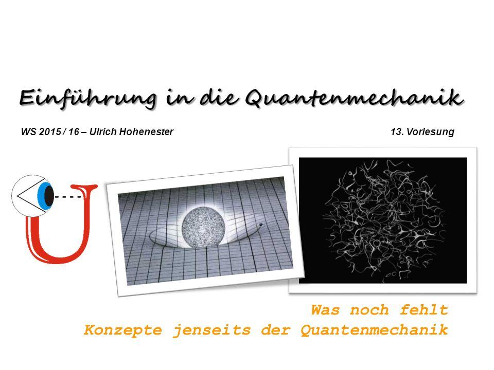 Was noch fehlt Konzepte jenseits der Quantenmechanik WS 2015 / 16 – Ulrich Hohenester 13. Vorlesung