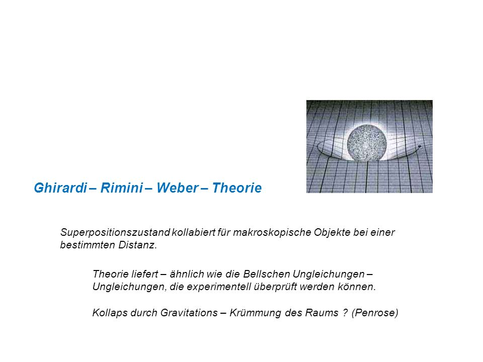 Ghirardi – Rimini – Weber – Theorie Superpositionszustand kollabiert für makroskopische Objekte bei einer bestimmten Distanz. Theorie liefert – ähnlic