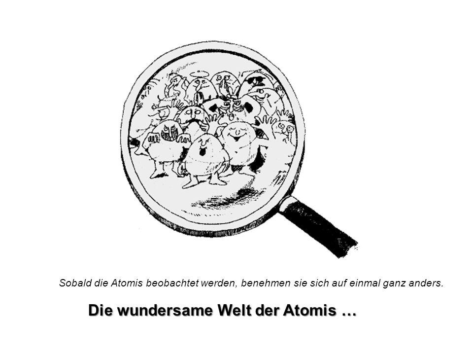 Die wundersame Welt der Atomis … Sobald die Atomis beobachtet werden, benehmen sie sich auf einmal ganz anders.