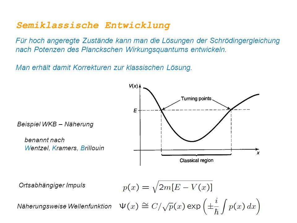 Semiklassische Entwicklung Für hoch angeregte Zustände kann man die Lösungen der Schrödingergleichung nach Potenzen des Planckschen Wirkungsquantums e