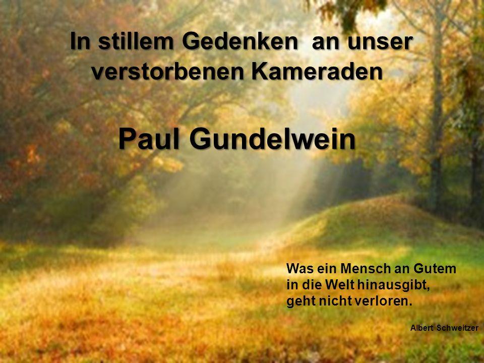 In stillem Gedenken an unser verstorbenen Kameraden In stillem Gedenken an unser verstorbenen Kameraden Paul Gundelwein Paul Gundelwein Was ein Mensch