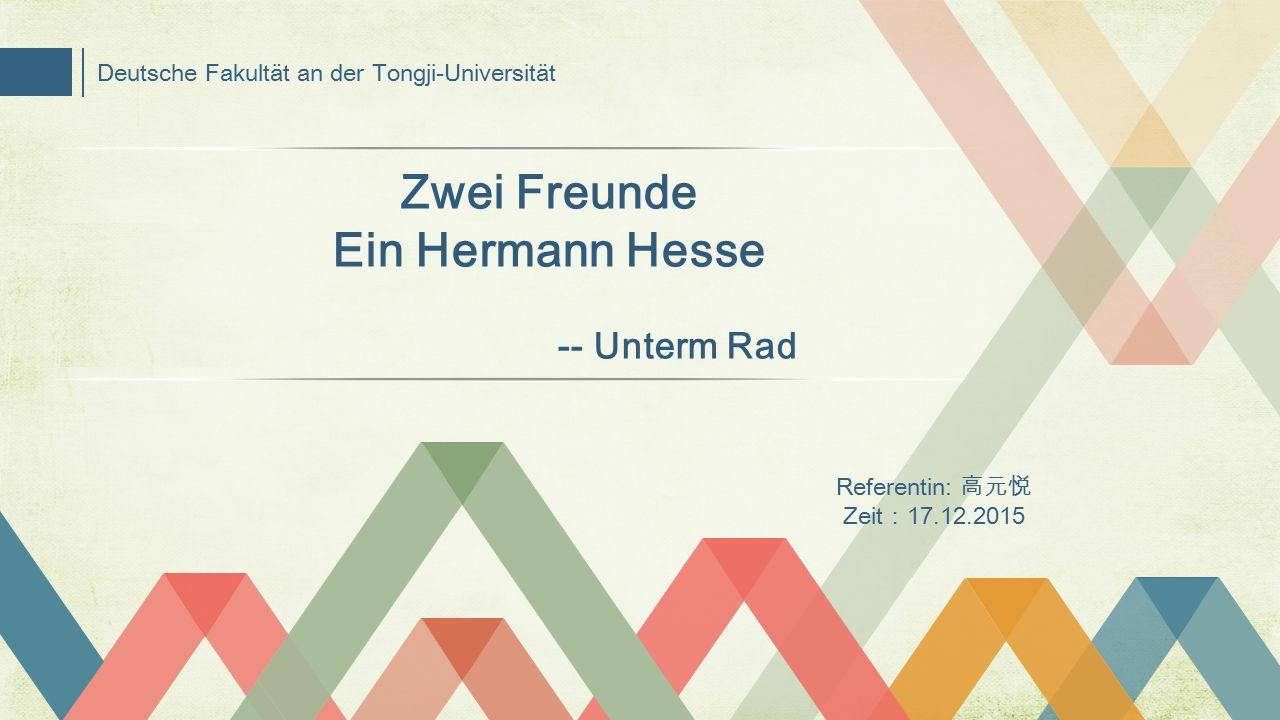 Deutsche Fakultät an der Tongji-Universität Referentin: 高元悦 Zeit : 17.12.2015 Zwei Freunde Ein Hermann Hesse -- Unterm Rad
