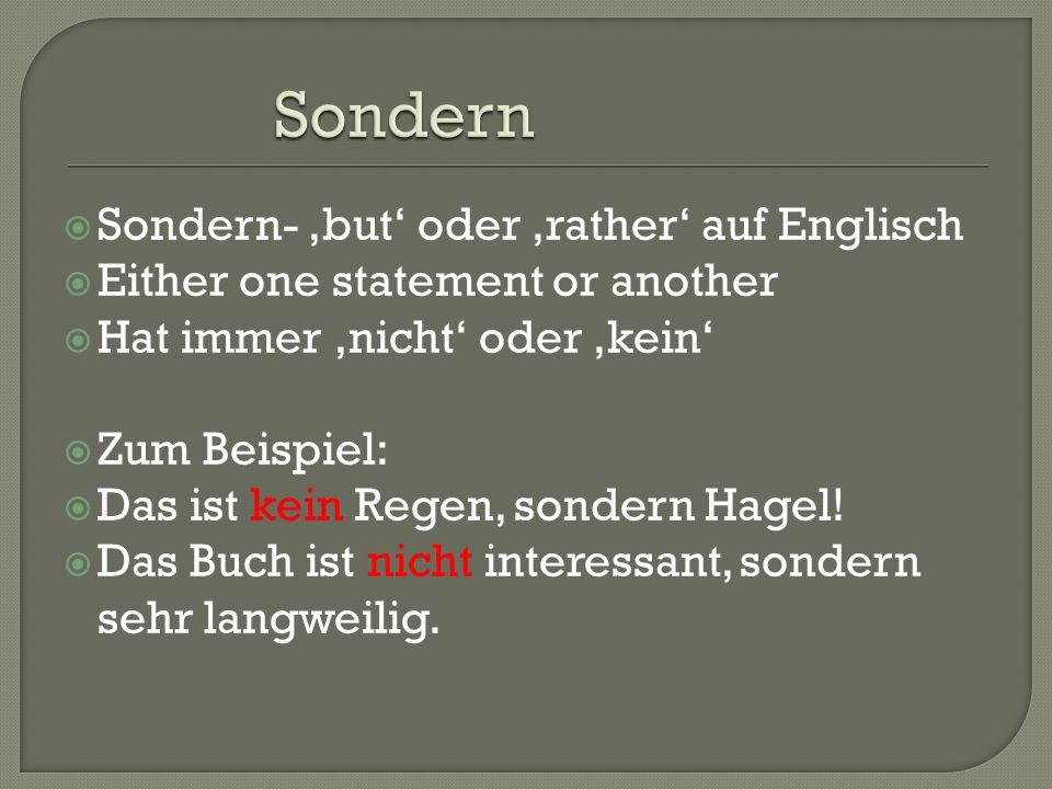  Sondern- 'but' oder 'rather' auf Englisch  Either one statement or another  Hat immer 'nicht' oder 'kein'  Zum Beispiel:  Das ist kein Regen, sondern Hagel.