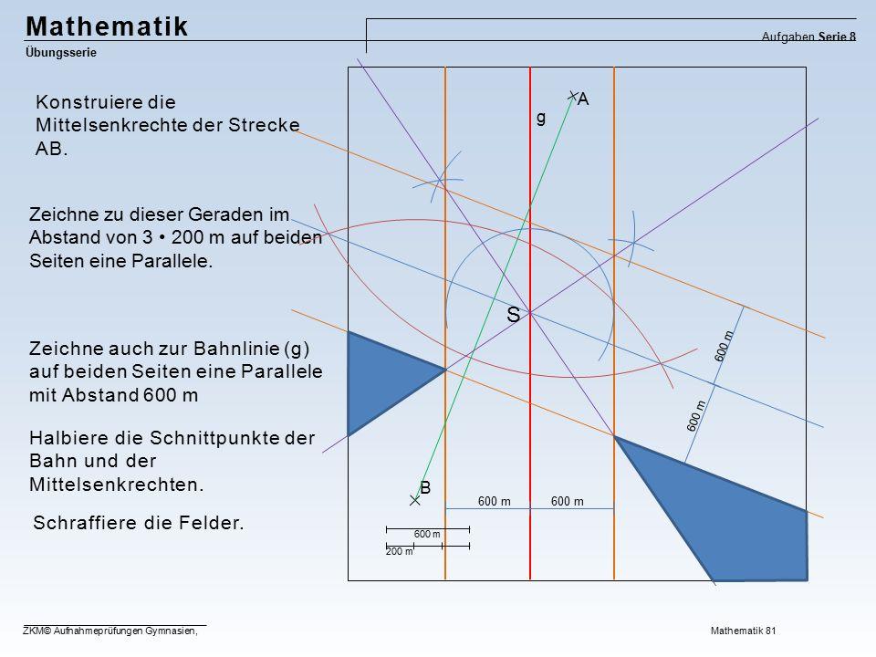Mathematik Übungsserie Aufgaben Serie 8 ZKM© Aufnahmeprüfungen Gymnasien, Mathematik 81 200 m g B A Schraffiere die Felder. Halbiere die Schnittpunkte