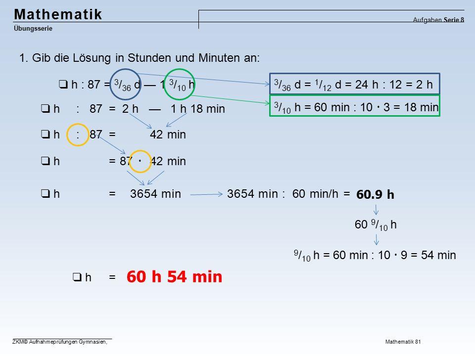 Mathematik Übungsserie Aufgaben Serie 8 ZKM© Aufnahmeprüfungen Gymnasien, Mathematik 81 1. Gib die Lösung in Stunden und Minuten an: ❑ h : 87 = 3 / 36