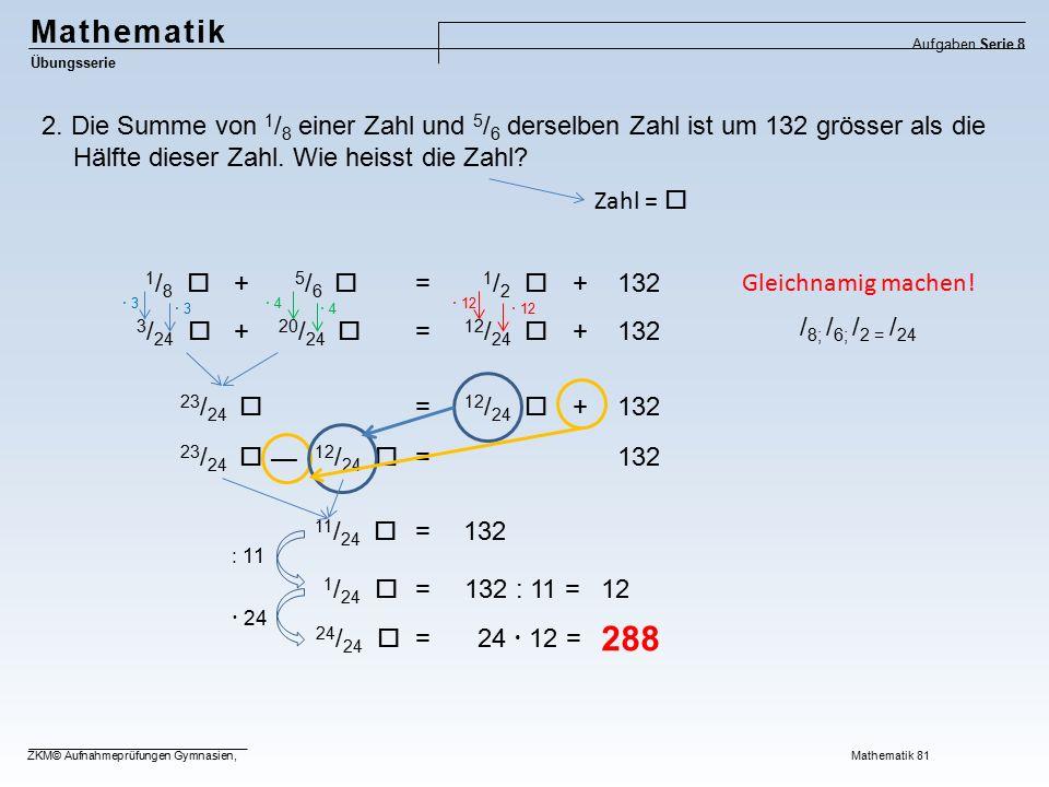  12 Mathematik Übungsserie Aufgaben Serie 8 ZKM© Aufnahmeprüfungen Gymnasien, Mathematik 81 2. Die Summe von 1 / 8 einer Zahl und 5 / 6 derselben Zah