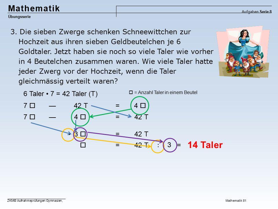 Mathematik Übungsserie Aufgaben Serie 8 ZKM© Aufnahmeprüfungen Gymnasien, Mathematik 81 3. Die sieben Zwerge schenken Schneewittchen zur Hochzeit aus
