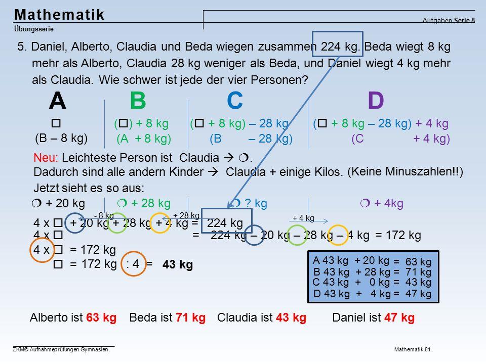 Mathematik Übungsserie Aufgaben Serie 8 ZKM© Aufnahmeprüfungen Gymnasien, Mathematik 81 5. Daniel, Alberto, Claudia und Beda wiegen zusammen 224 kg. B