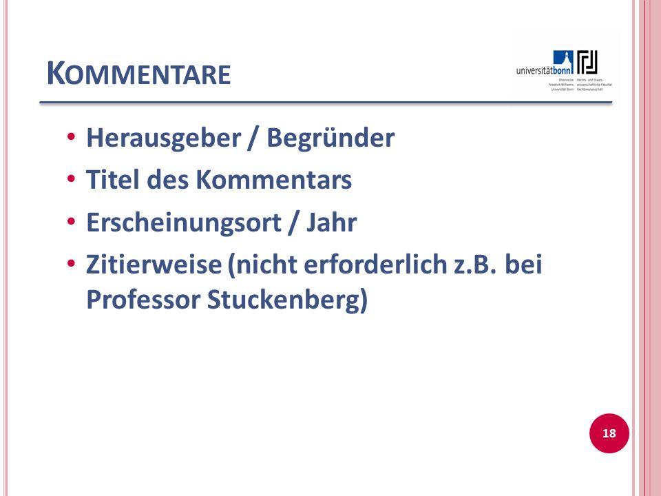 K OMMENTARE Herausgeber / Begründer Titel des Kommentars Erscheinungsort / Jahr Zitierweise (nicht erforderlich z.B.