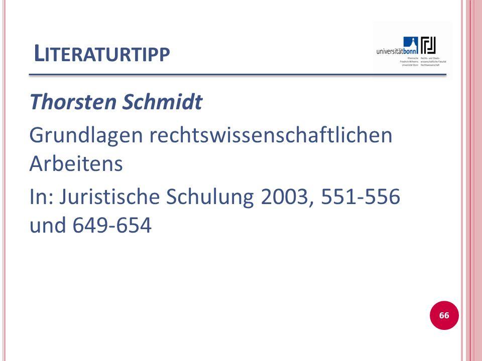 L ITERATURTIPP Thorsten Schmidt Grundlagen rechtswissenschaftlichen Arbeitens In: Juristische Schulung 2003, 551-556 und 649-654 66