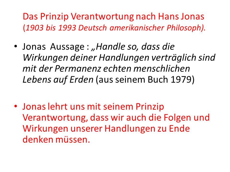 """Das Prinzip Verantwortung nach Hans Jonas (1903 bis 1993 Deutsch amerikanischer Philosoph). Jonas Aussage : """"Handle so, dass die Wirkungen deiner Hand"""