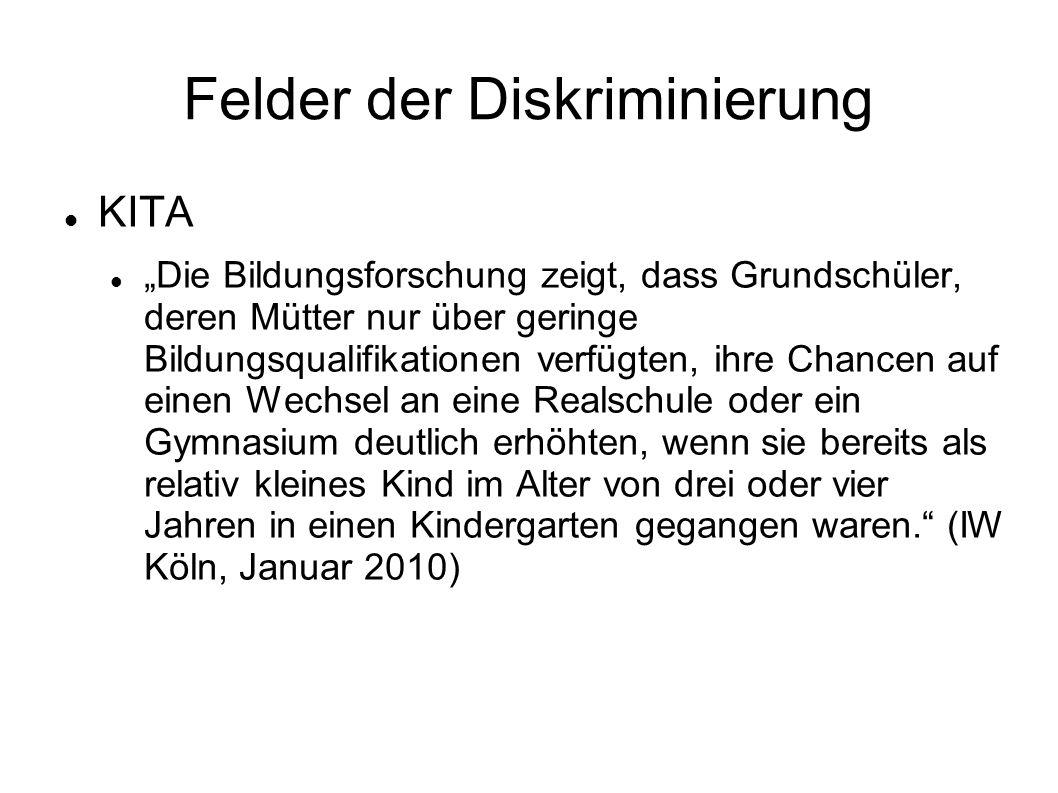 """Felder der Diskriminierung KITA """"Die Bildungsforschung zeigt, dass Grundschüler, deren Mütter nur über geringe Bildungsqualifikationen verfügten, ihre Chancen auf einen Wechsel an eine Realschule oder ein Gymnasium deutlich erhöhten, wenn sie bereits als relativ kleines Kind im Alter von drei oder vier Jahren in einen Kindergarten gegangen waren. (IW Köln, Januar 2010)"""