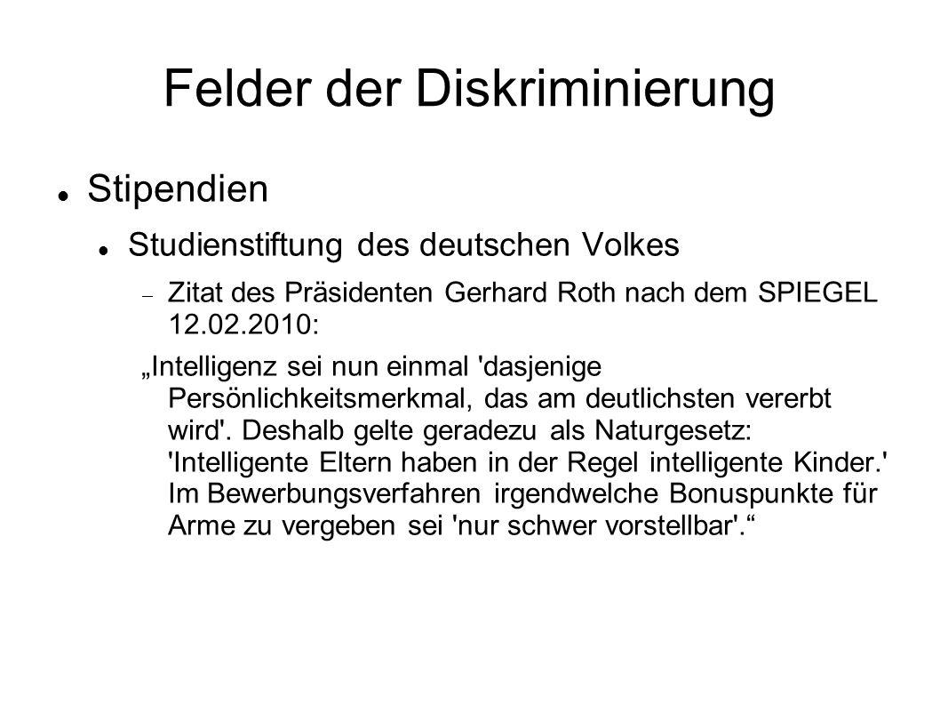 """Felder der Diskriminierung Stipendien Studienstiftung des deutschen Volkes  Zitat des Präsidenten Gerhard Roth nach dem SPIEGEL 12.02.2010: """"Intelligenz sei nun einmal dasjenige Persönlichkeitsmerkmal, das am deutlichsten vererbt wird ."""
